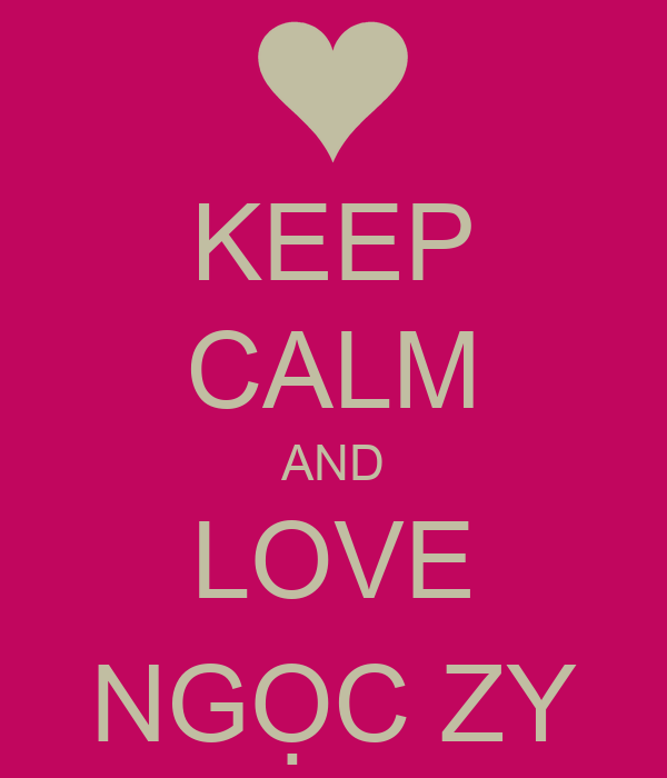 KEEP CALM AND LOVE NGỌC ZY