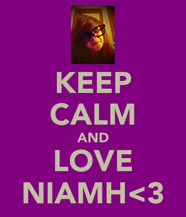 KEEP CALM AND LOVE NIAMH<3