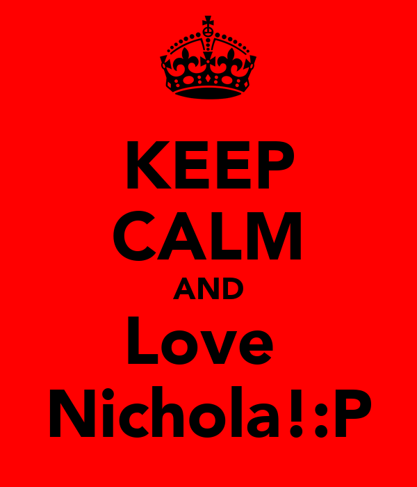 KEEP CALM AND Love  Nichola!:P