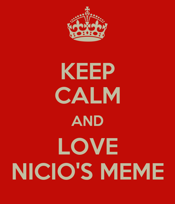 KEEP CALM AND LOVE NICIO'S MEME