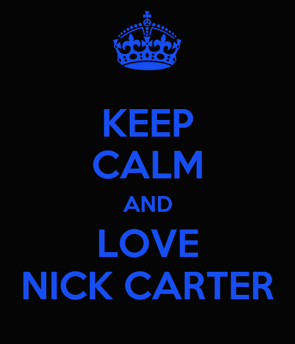 KEEP CALM AND LOVE NICK CARTER