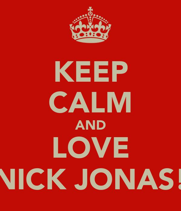 KEEP CALM AND LOVE NICK JONAS!
