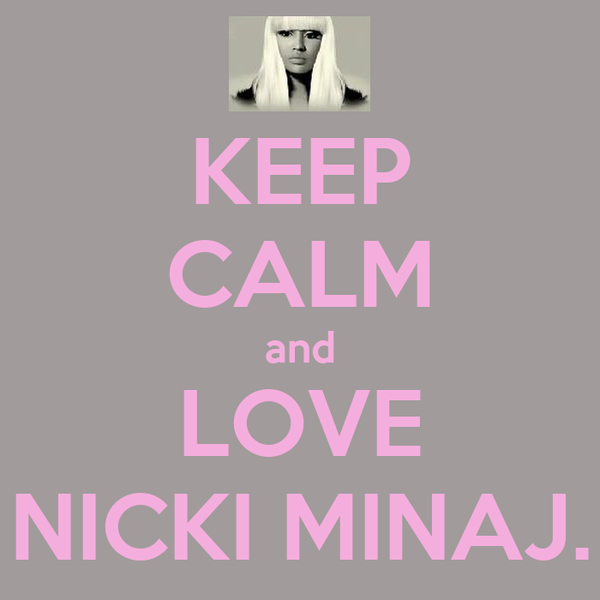 KEEP CALM and LOVE NICKI MINAJ.