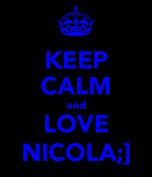 KEEP CALM and LOVE NICOLA;]