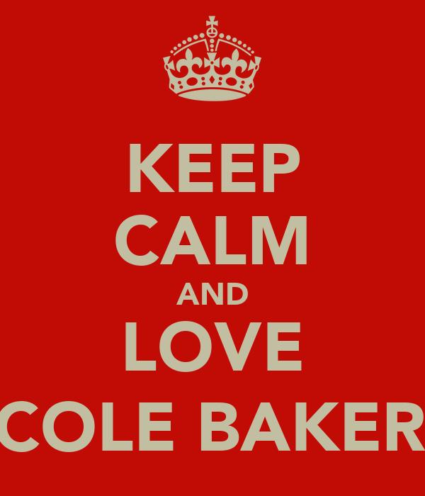 KEEP CALM AND LOVE NICOLE BAKER :)
