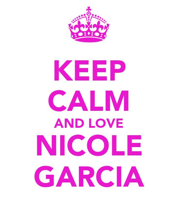 KEEP CALM AND LOVE NICOLE GARCIA