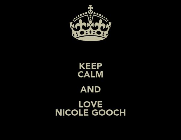 KEEP CALM AND LOVE NICOLE GOOCH