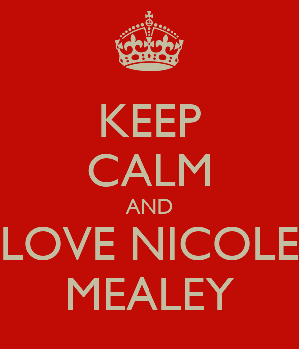KEEP CALM AND LOVE NICOLE MEALEY