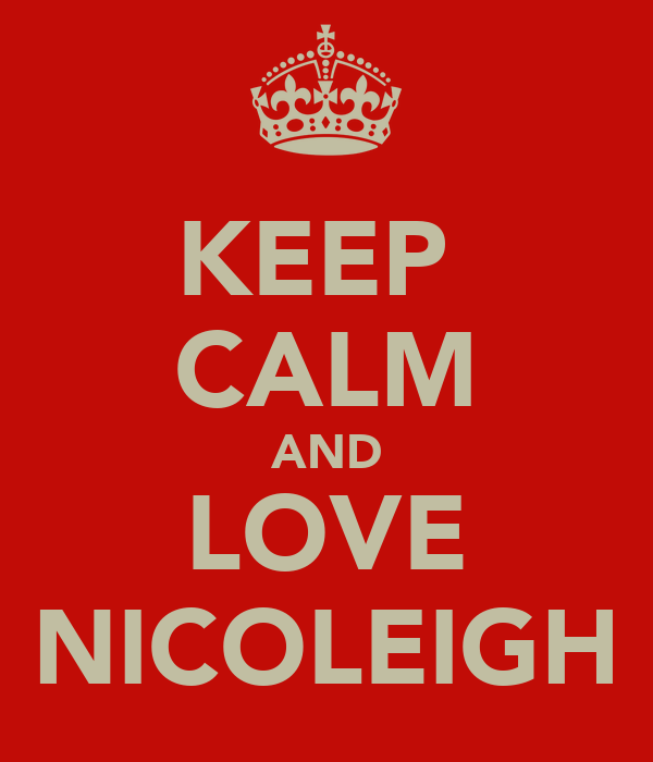 KEEP  CALM AND LOVE NICOLEIGH