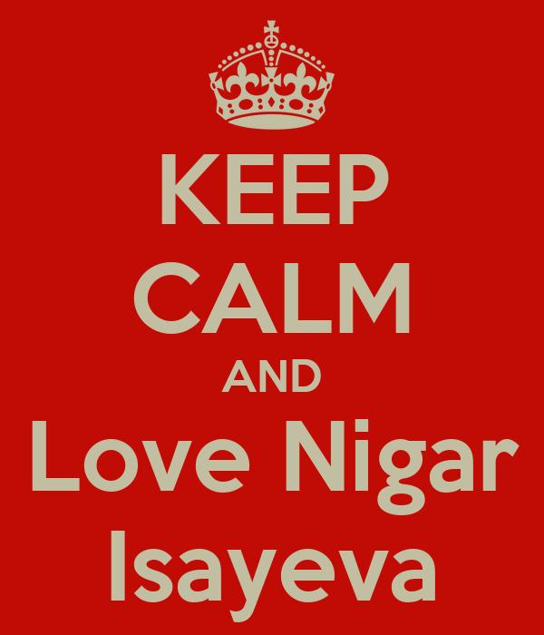 KEEP CALM AND Love Nigar Isayeva