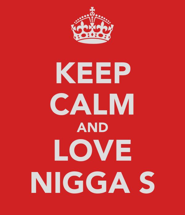 KEEP CALM AND LOVE NIGGA S