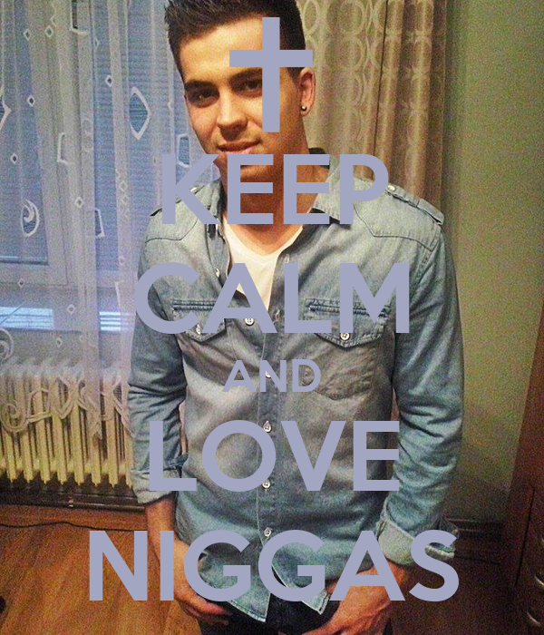 KEEP CALM AND LOVE NIGGAS