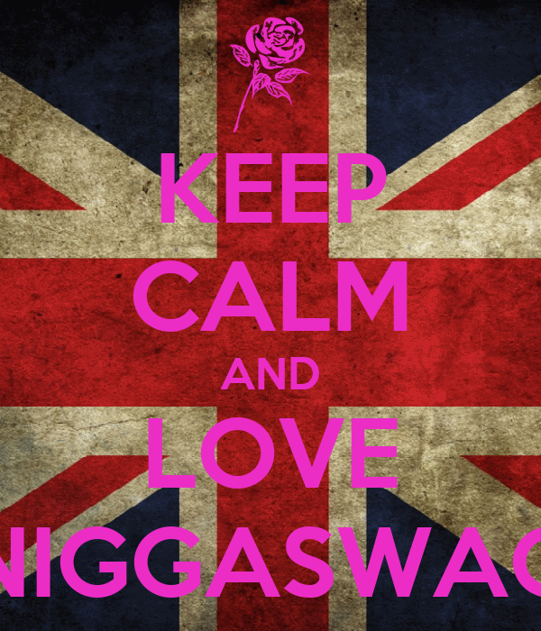 KEEP CALM AND LOVE NIGGASWAG