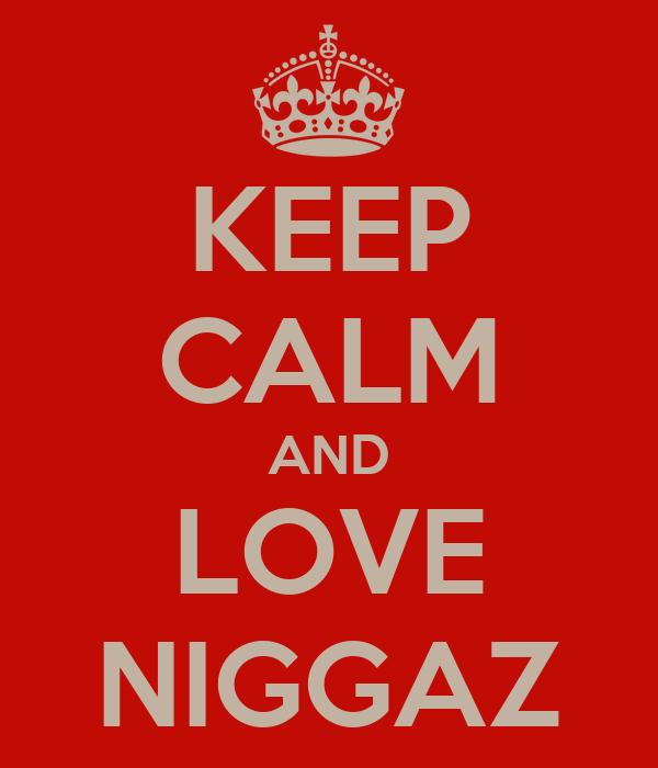 KEEP CALM AND LOVE NIGGAZ