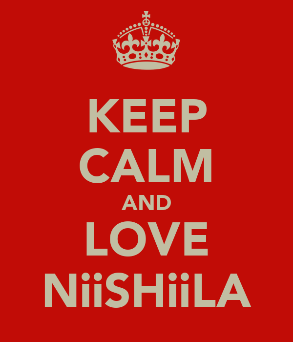 KEEP CALM AND LOVE NiiSHiiLA