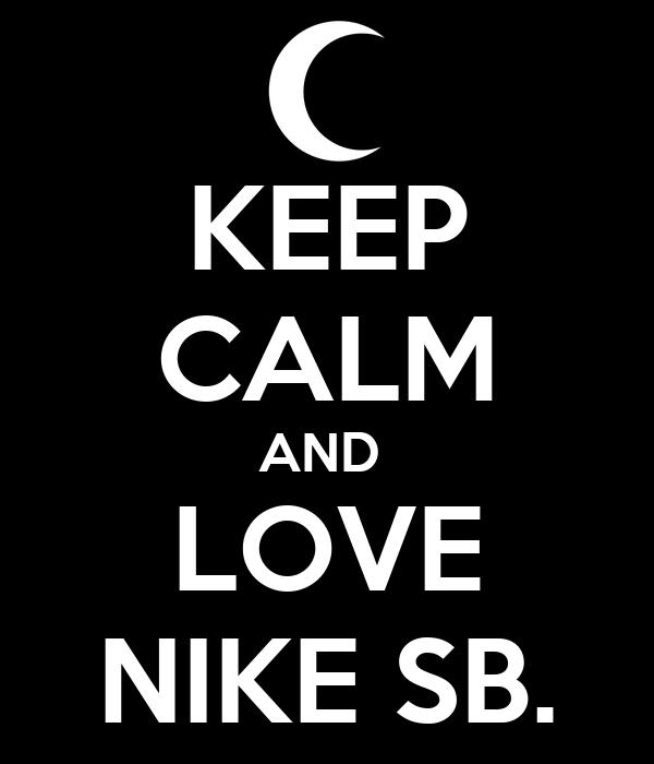 KEEP CALM AND  LOVE NIKE SB.