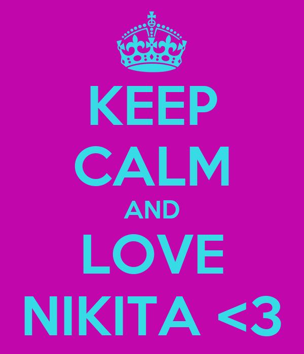 KEEP CALM AND LOVE NIKITA <3