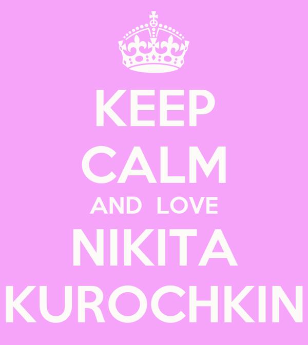 KEEP CALM AND  LOVE NIKITA KUROCHKIN