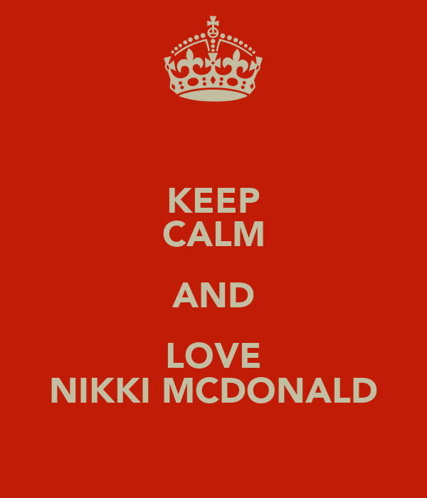KEEP CALM AND LOVE NIKKI MCDONALD