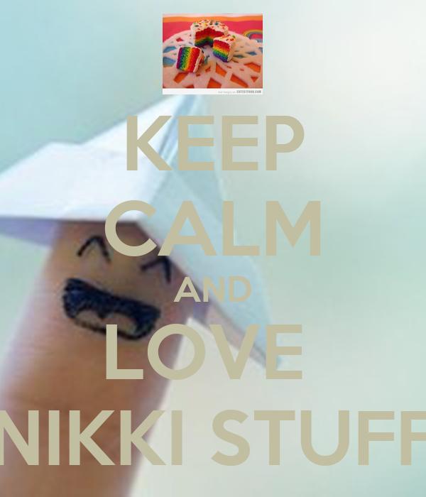 KEEP CALM AND LOVE  NIKKI STUFF