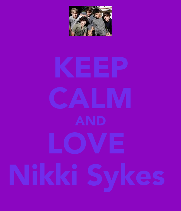 KEEP CALM AND LOVE  Nikki Sykes♥