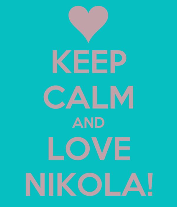 KEEP CALM AND LOVE NIKOLA!