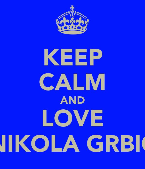 KEEP CALM AND LOVE NIKOLA GRBIC