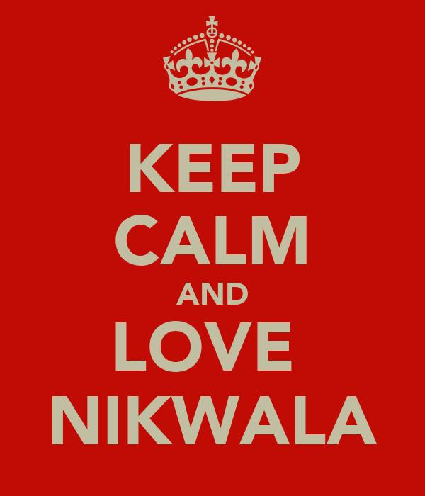 KEEP CALM AND LOVE  NIKWALA