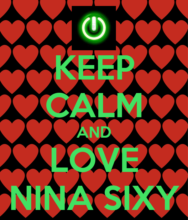 KEEP CALM AND LOVE NINA SIXY