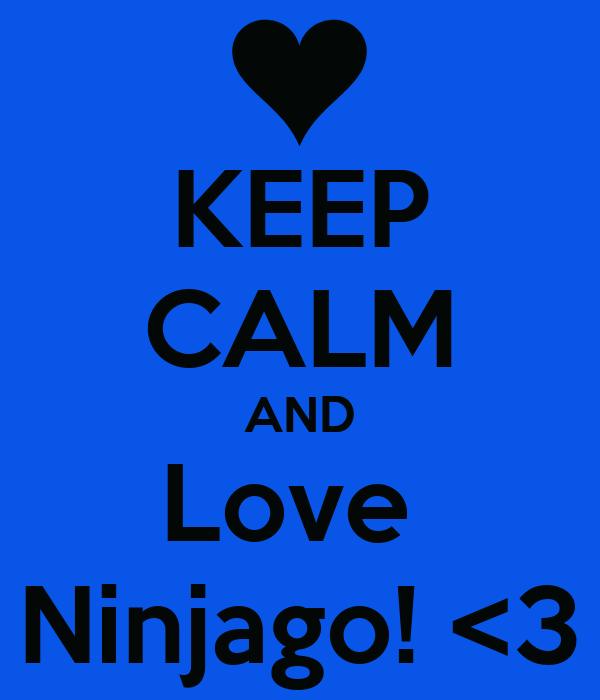 KEEP CALM AND Love  Ninjago! <3