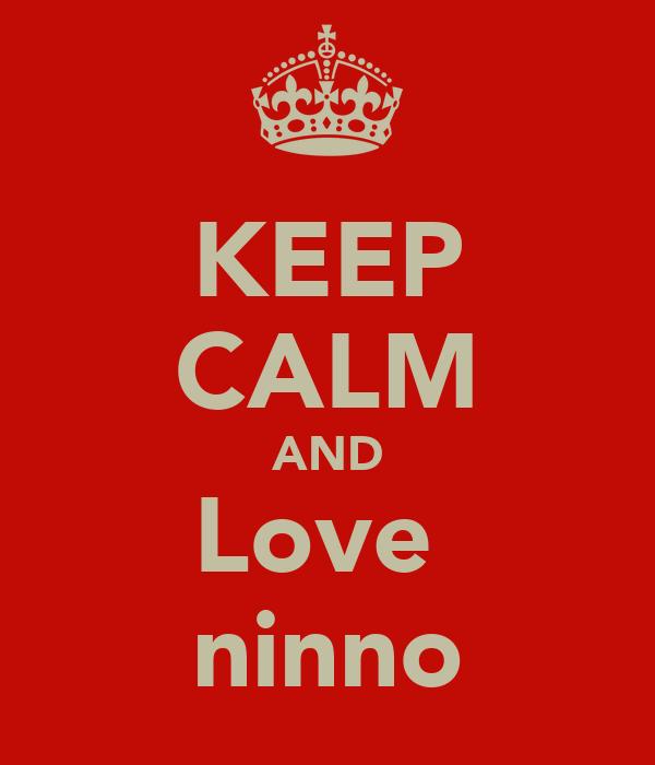 KEEP CALM AND Love  ninno
