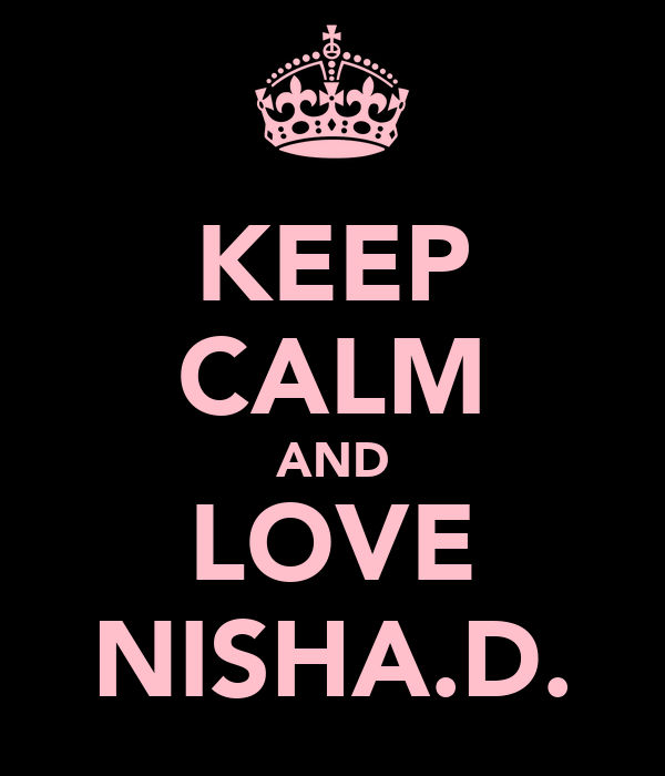 KEEP CALM AND LOVE NISHA.D.