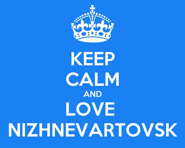 KEEP CALM AND LOVE  NIZHNEVARTOVSK