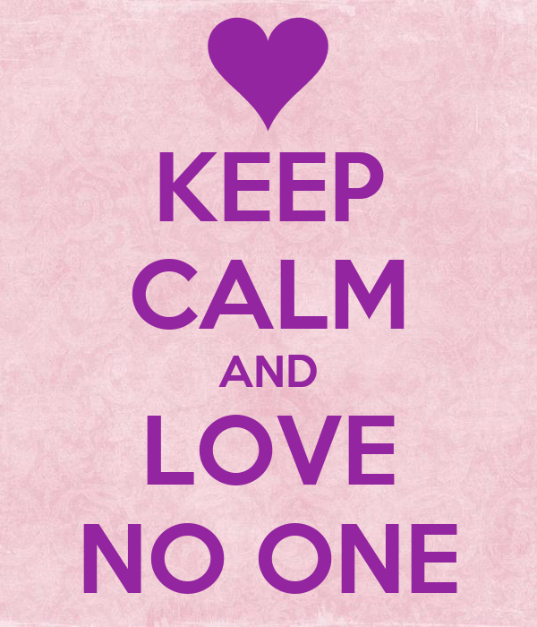 KEEP CALM AND LOVE NO ONE
