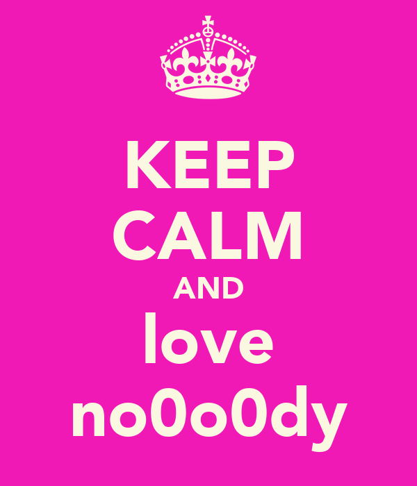 KEEP CALM AND love no0o0dy