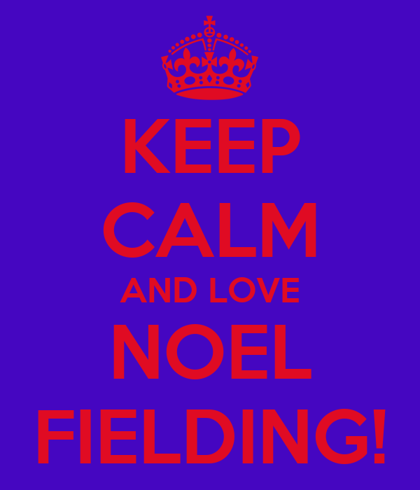 KEEP CALM AND LOVE NOEL FIELDING!