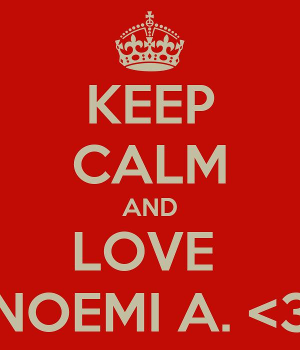 KEEP CALM AND LOVE  NOEMI A. <3