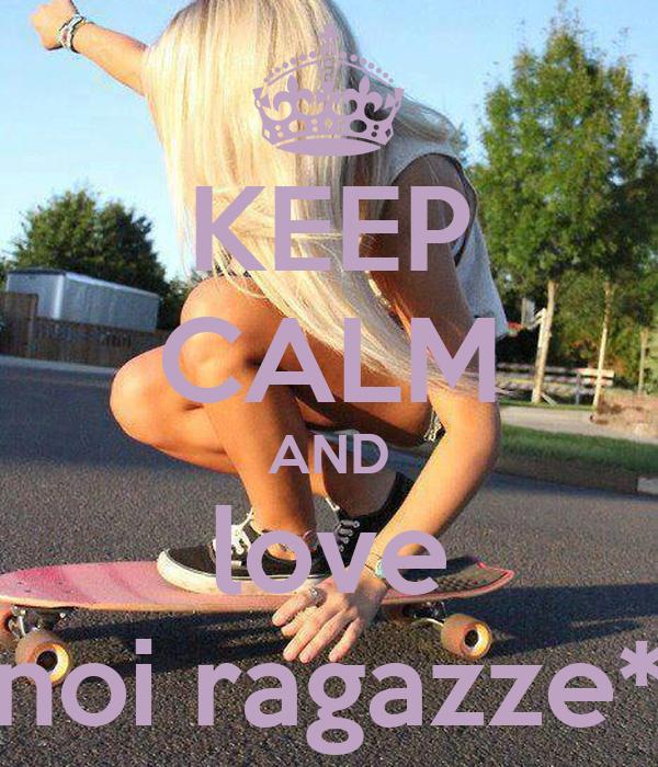 KEEP CALM AND love noi ragazze*