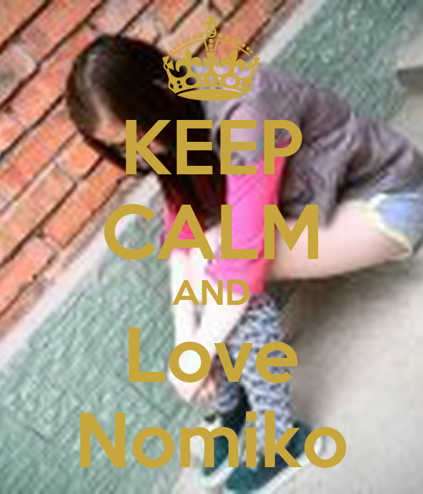 KEEP CALM AND Love Nomiko