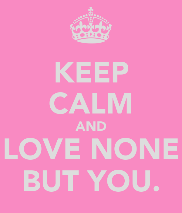KEEP CALM AND LOVE NONE BUT YOU.