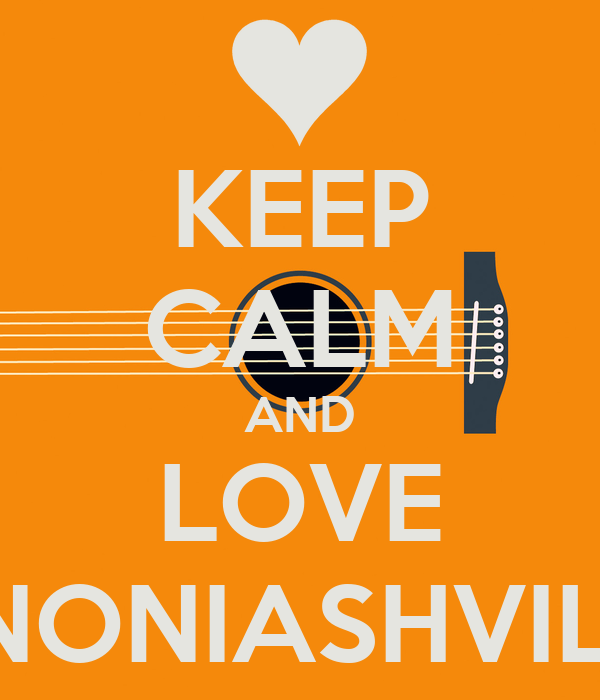 KEEP CALM AND LOVE NONIASHVILI