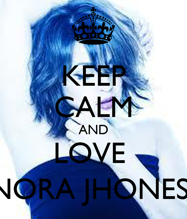 KEEP CALM AND LOVE  NORA JHONES