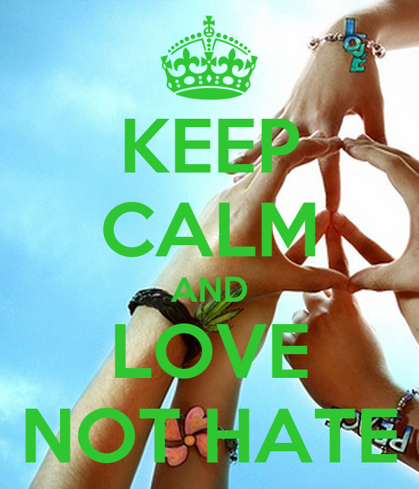 KEEP CALM AND LOVE NOT HATE
