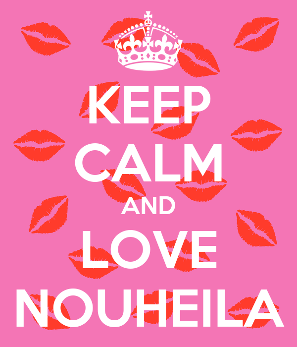KEEP CALM AND LOVE NOUHEILA