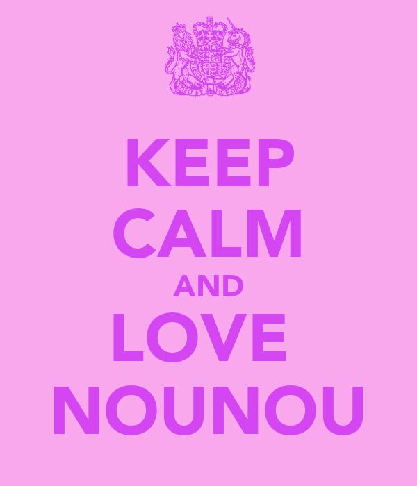 KEEP CALM AND LOVE  NOUNOU