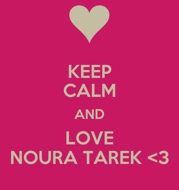 KEEP CALM AND LOVE NOURA TAREK <3