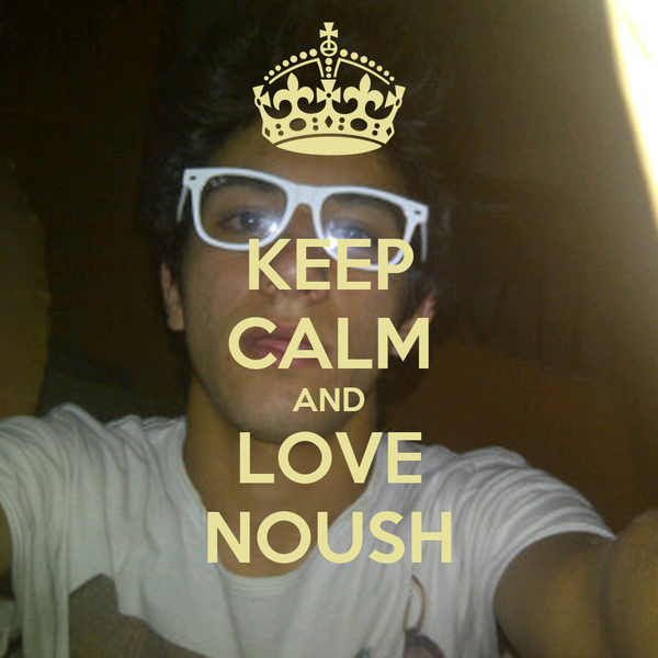 KEEP CALM AND LOVE NOUSH