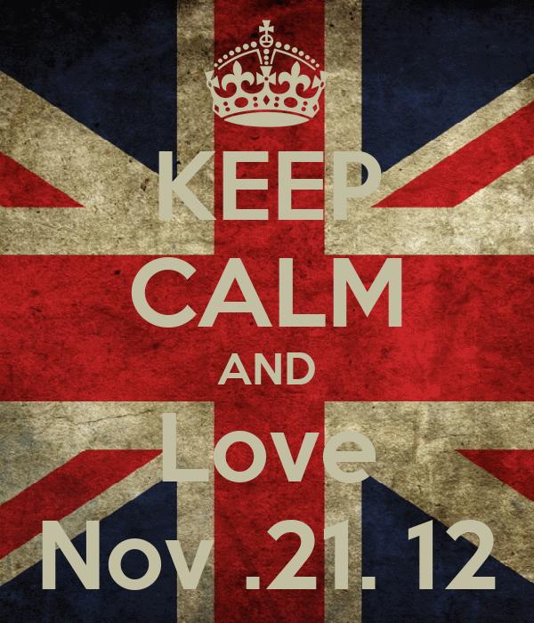 KEEP CALM AND Love Nov .21. 12