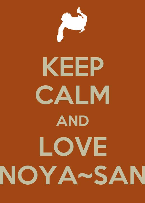 KEEP CALM AND LOVE NOYA~SAN