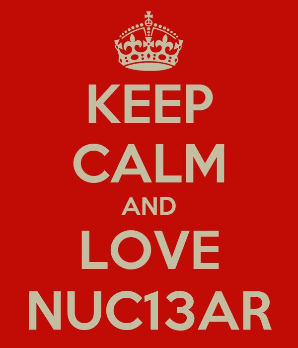 KEEP CALM AND LOVE NUC13AR